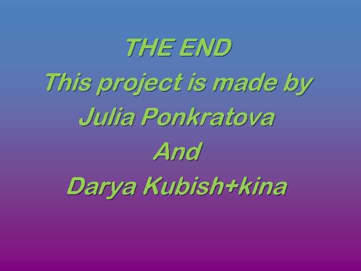 THE END This project is made by Julia Ponkratova And Darya Kubish+kina