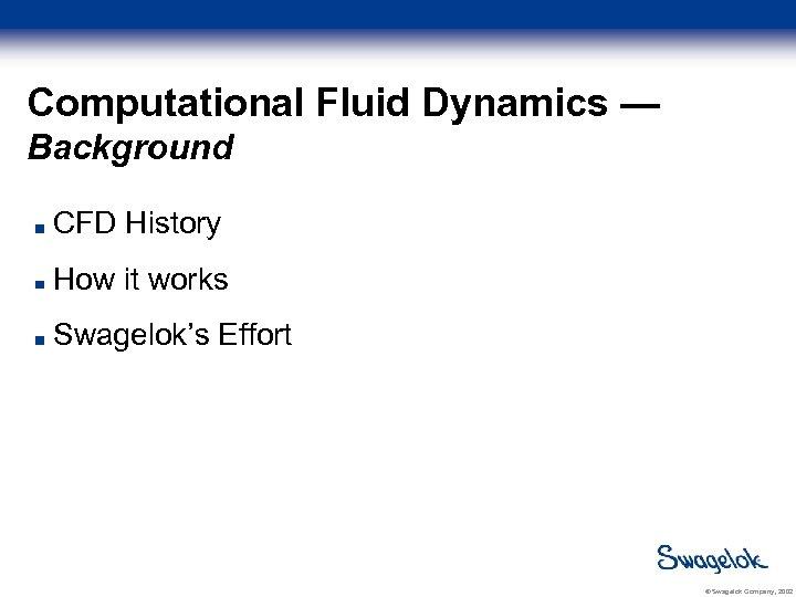 Computational Fluid Dynamics — Background CFD History How it works Swagelok's Effort © Swagelok