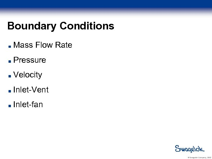 Boundary Conditions Mass Flow Rate Pressure Velocity Inlet-Vent Inlet-fan © Swagelok Company, 2002