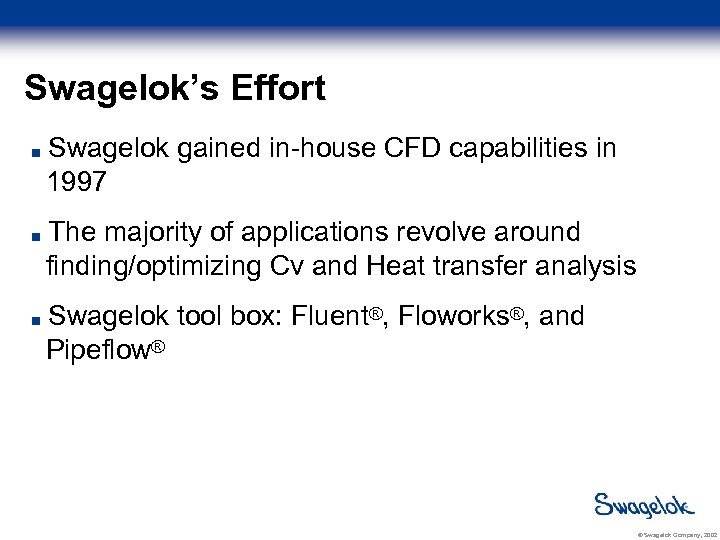 Swagelok's Effort Swagelok gained in-house CFD capabilities in 1997 The majority of applications revolve