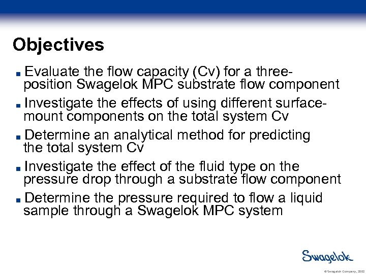Objectives Evaluate the flow capacity (Cv) for a threeposition Swagelok MPC substrate flow component