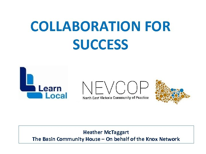 COLLABORATION FOR SUCCESS Heather Mc. Taggart The Basin Community House – On behalf of
