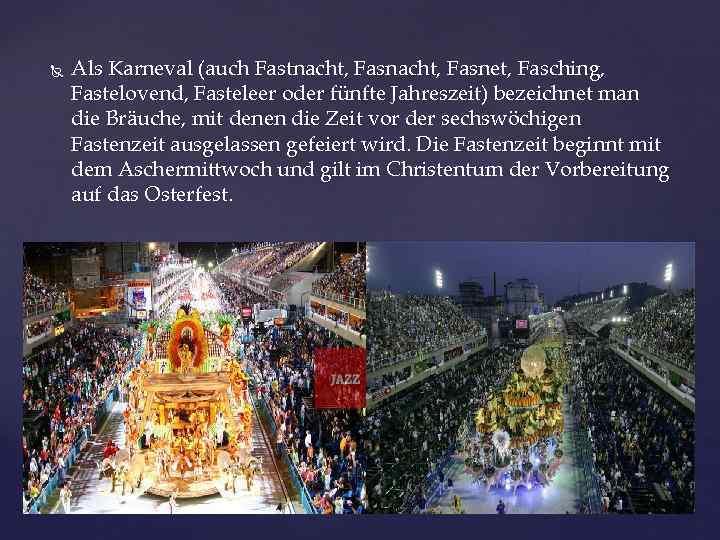 Als Karneval (auch Fastnacht, Fasnet, Fasching, Fastelovend, Fasteleer oder fünfte Jahreszeit) bezeichnet man