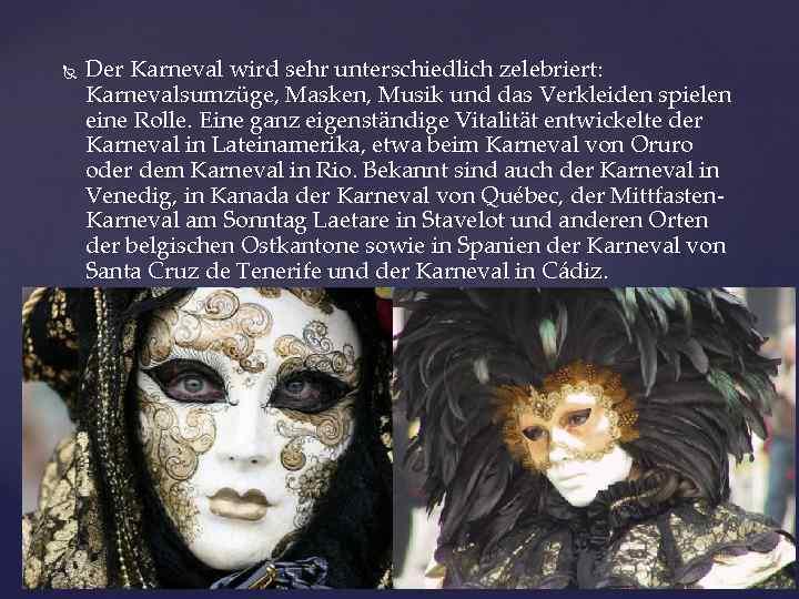 Der Karneval wird sehr unterschiedlich zelebriert: Karnevalsumzüge, Masken, Musik und das Verkleiden spielen
