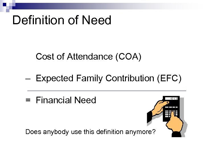Definition of Need Cost of Attendance (COA) – Expected Family Contribution (EFC) = Financial