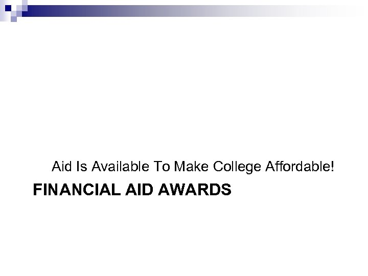 Aid Is Available To Make College Affordable! FINANCIAL AID AWARDS