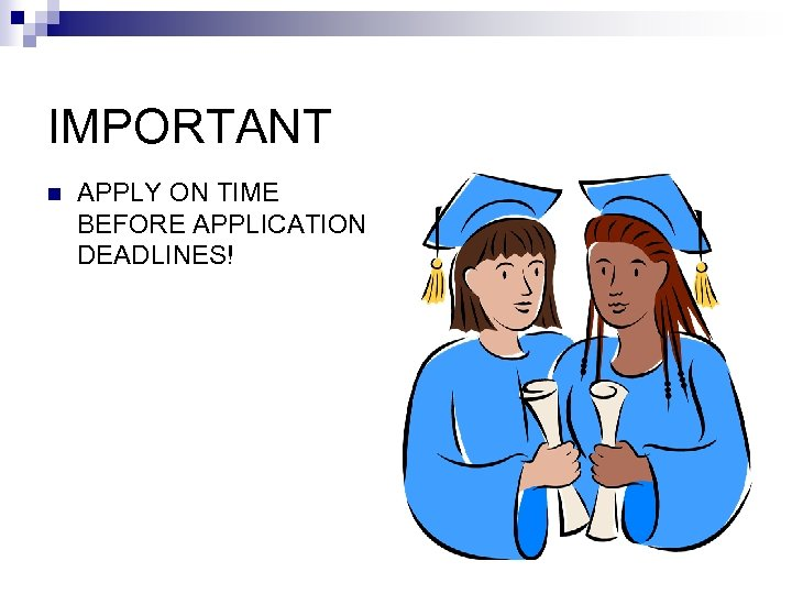 IMPORTANT n APPLY ON TIME BEFORE APPLICATION DEADLINES!