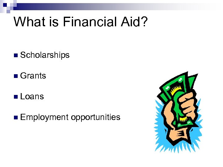 What is Financial Aid? n Scholarships n Grants n Loans n Employment opportunities
