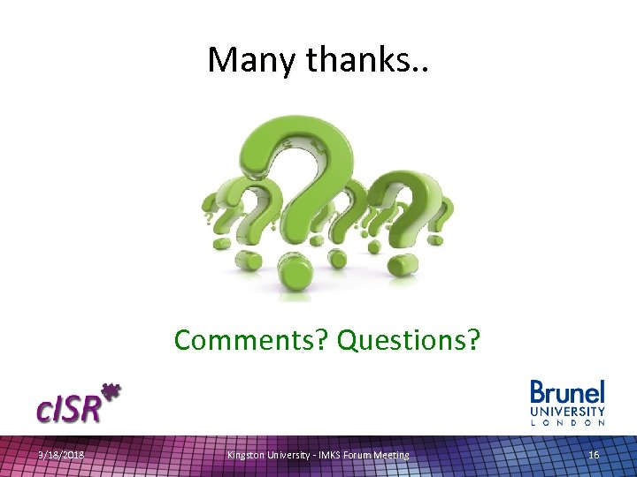 Many thanks. . Comments? Questions? 3/18/2018 Kingston University - IMKS Forum Meeting 16