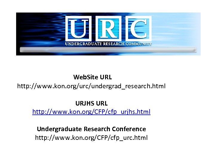 Web. Site URL http: //www. kon. org/urc/undergrad_research. html URJHS URL http: //www. kon. org/CFP/cfp_urjhs.