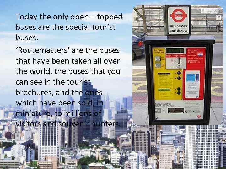 Today the only open – topped buses are the special tourist buses. 'Routemasters' are
