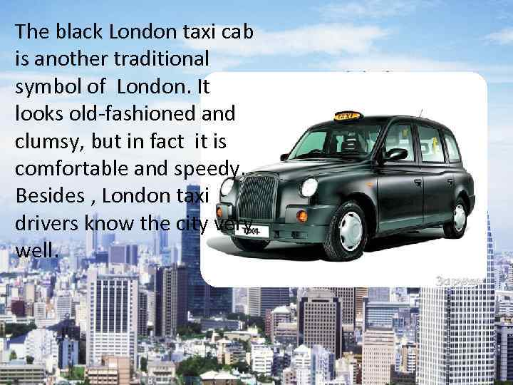 The black London taxi cab is another traditional symbol of London. It looks old-fashioned