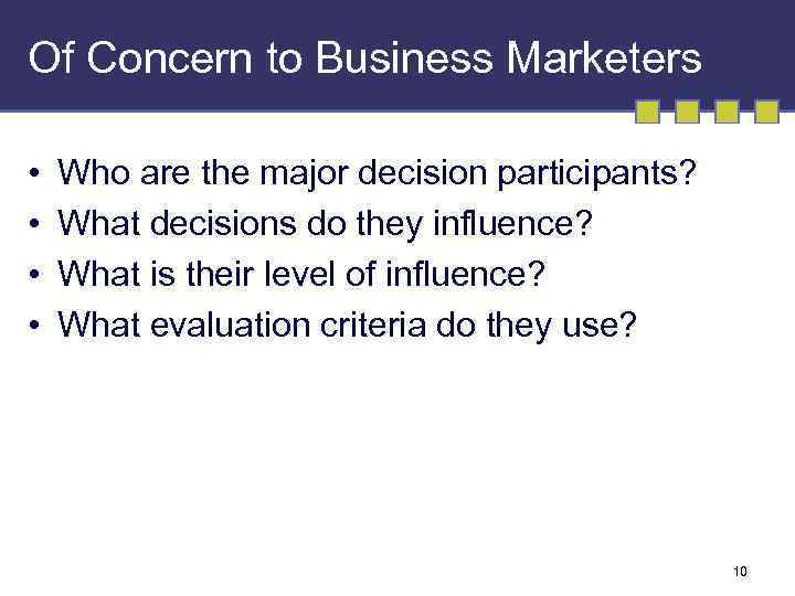 Of Concern to Business Marketers • • Who are the major decision participants? What