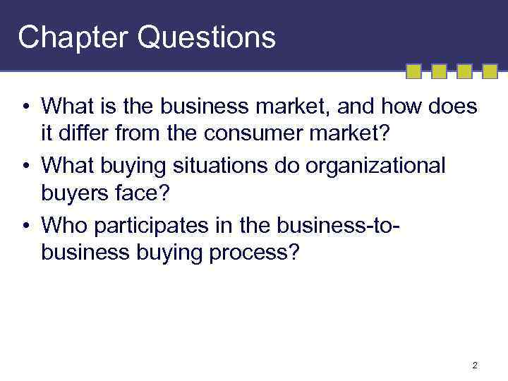 Chapter Questions • What is the business market, and how does it differ from