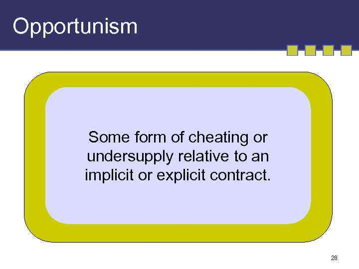Opportunism Some form of cheating or undersupply relative to an implicit or explicit contract.