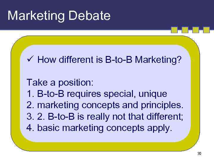 Marketing Debate ü How different is B-to-B Marketing? Take a position: 1. B-to-B requires