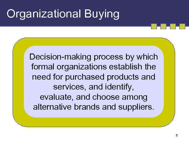 Organizational Buying Decision-making process by which formal organizations establish the need for purchased products