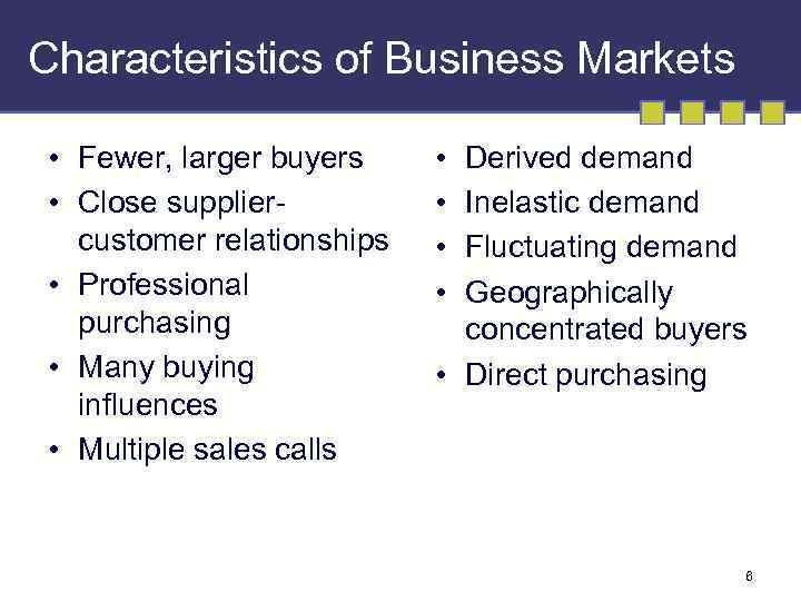 Characteristics of Business Markets • Fewer, larger buyers • Close suppliercustomer relationships • Professional