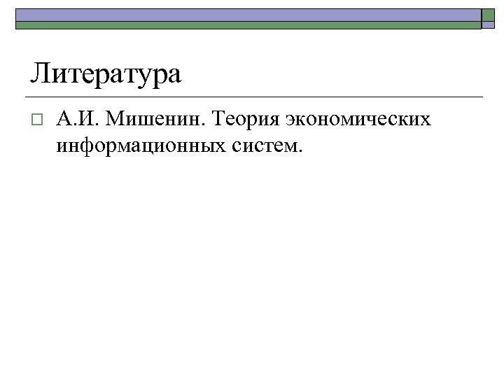 Литература o А. И. Мишенин. Теория экономических информационных систем.