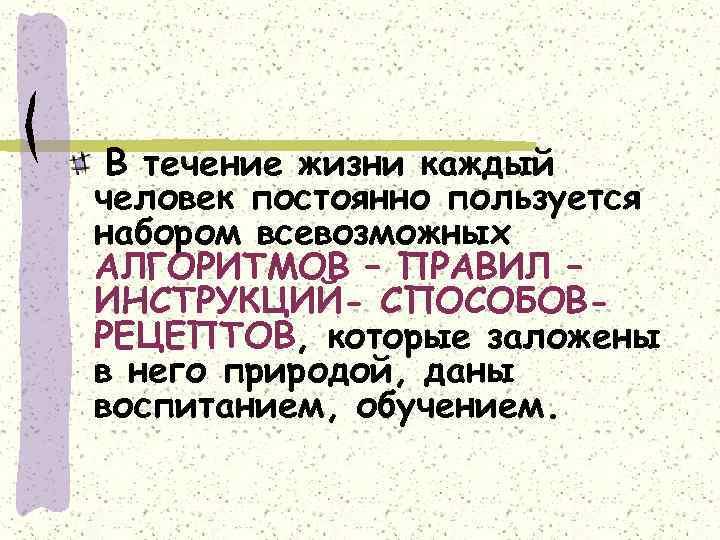 В течение жизни каждый человек постоянно пользуется набором всевозможных АЛГОРИТМОВ – ПРАВИЛ – ИНСТРУКЦИЙ-
