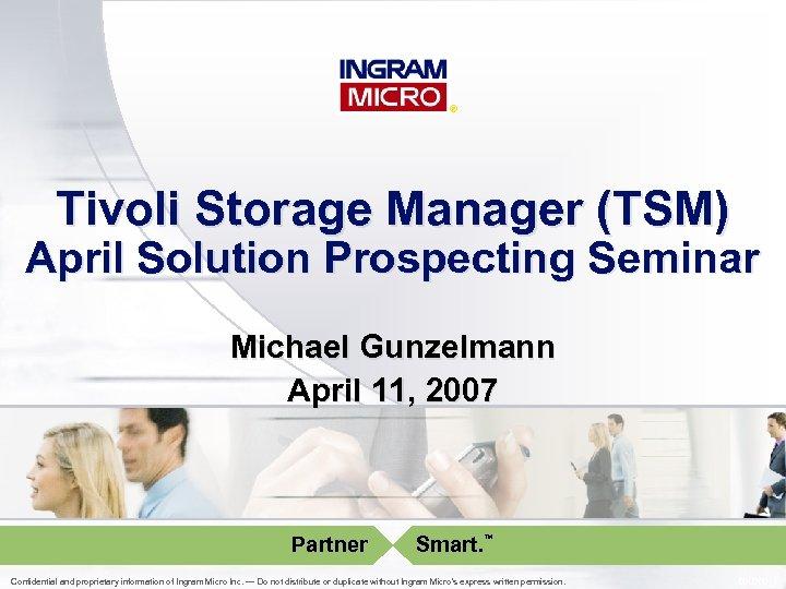 ® Tivoli Storage Manager (TSM) April Solution Prospecting Seminar Michael Gunzelmann April 11, 2007