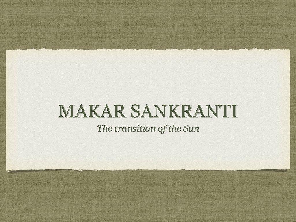 MAKAR SANKRANTI The transition of the Sun