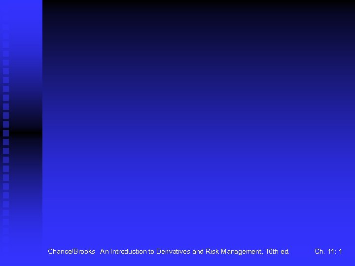 Chance/Brooks An Introduction to Derivatives and Risk Management, 10 th ed. Ch. 11: 1