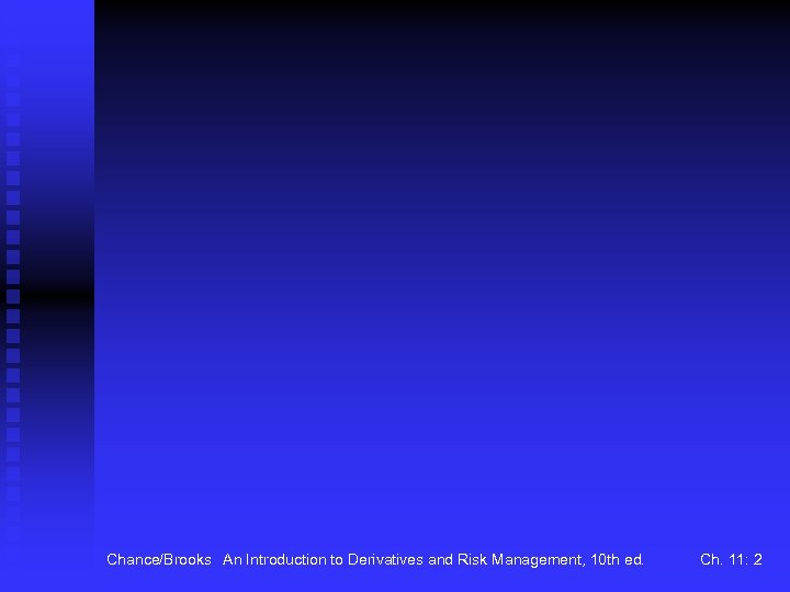 Chance/Brooks An Introduction to Derivatives and Risk Management, 10 th ed. Ch. 11: 2