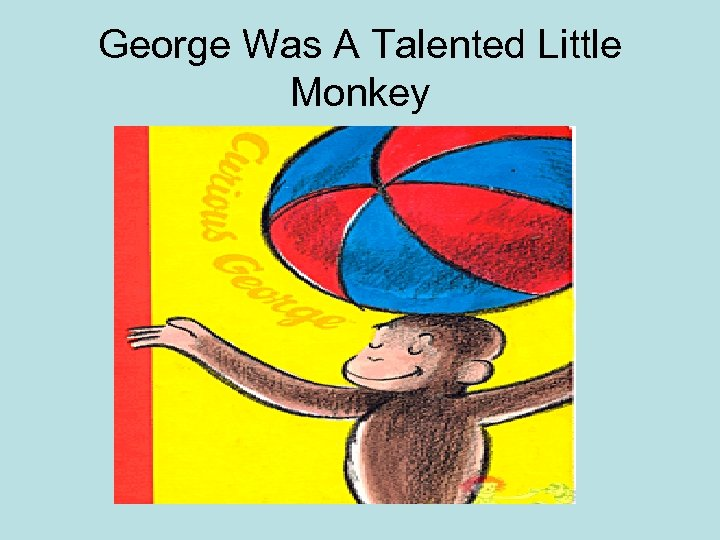 George Was A Talented Little Monkey