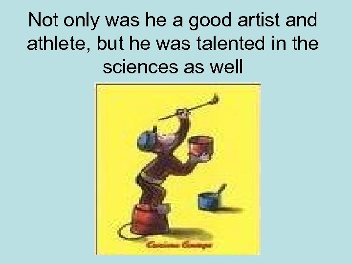 Not only was he a good artist and athlete, but he was talented in