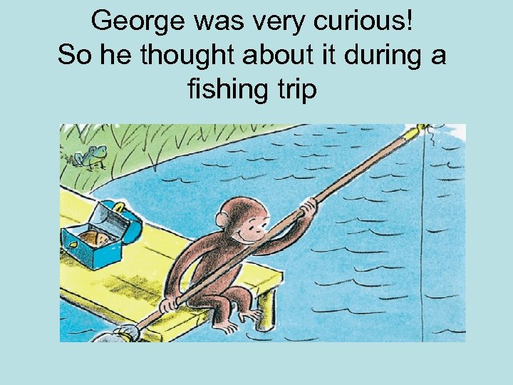 George was very curious! So he thought about it during a fishing trip