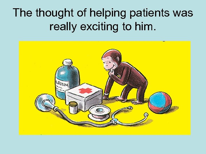 The thought of helping patients was really exciting to him.