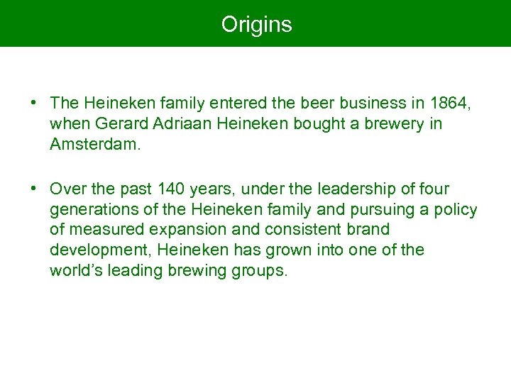 Origins • The Heineken family entered the beer business in 1864, when Gerard Adriaan