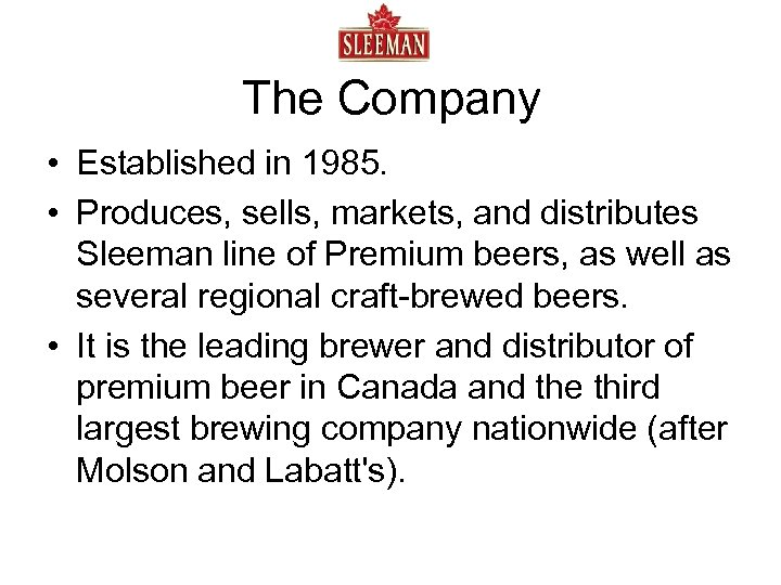 The Company • Established in 1985. • Produces, sells, markets, and distributes Sleeman line