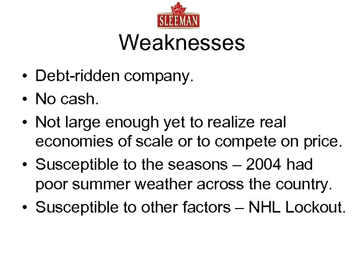 Weaknesses • Debt-ridden company. • No cash. • Not large enough yet to realize
