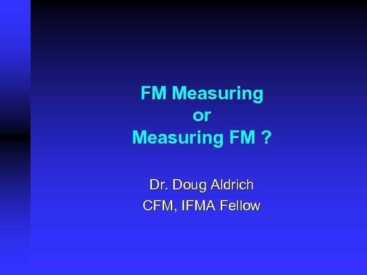 FM Measuring or Measuring FM ? Dr. Doug Aldrich CFM, IFMA Fellow