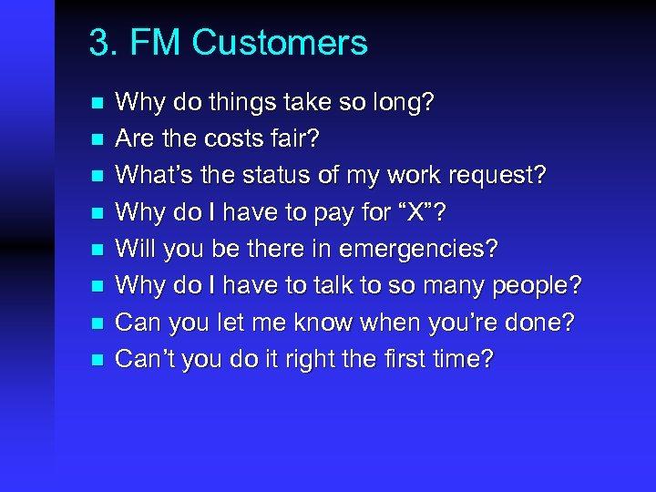 3. FM Customers n n n n Why do things take so long? Are