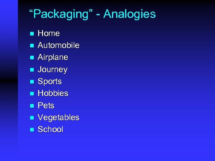 """""""Packaging"""" - Analogies n n n n n Home Automobile Airplane Journey Sports Hobbies"""