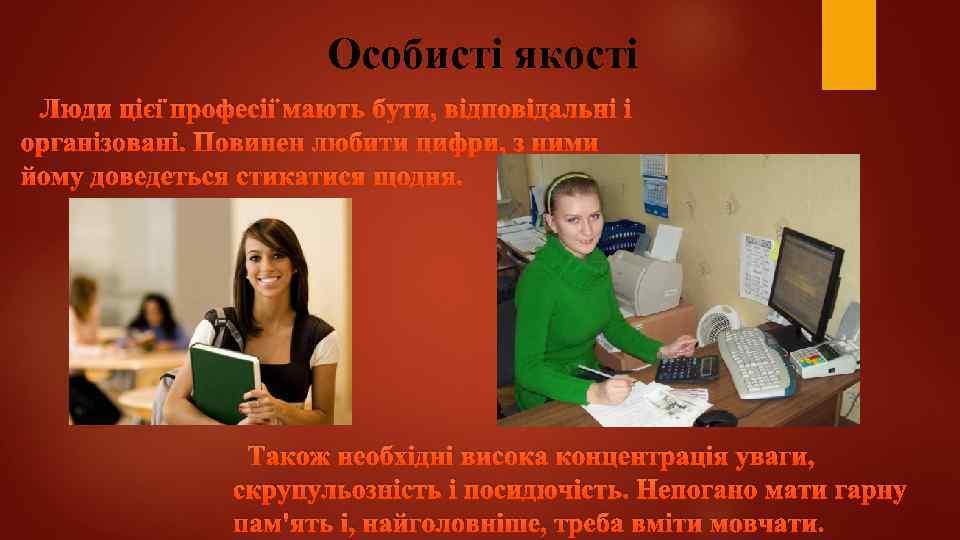 Особисті якості Люди цієї професії мають бути, відповідальні і організовані. Повинен любити цифри, з