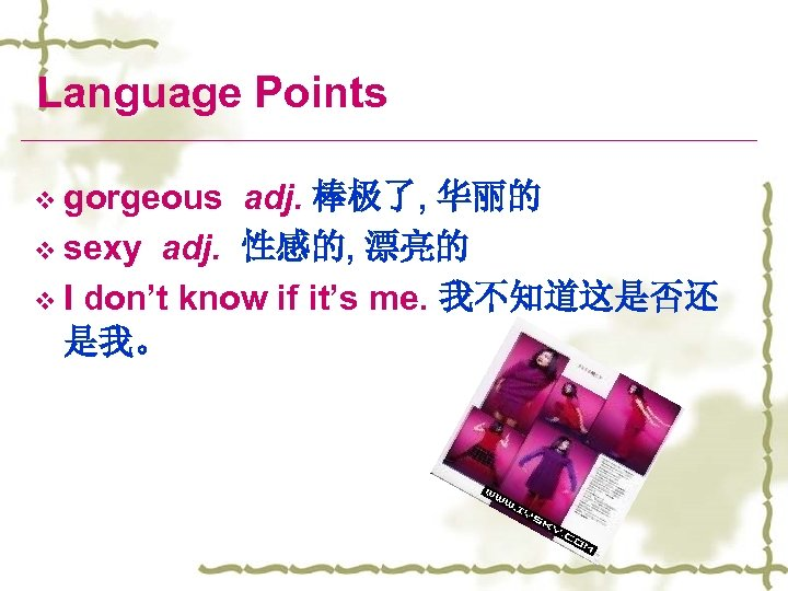 Language Points v gorgeous adj. 棒极了, 华丽的 v sexy adj. 性感的, 漂亮的 v I
