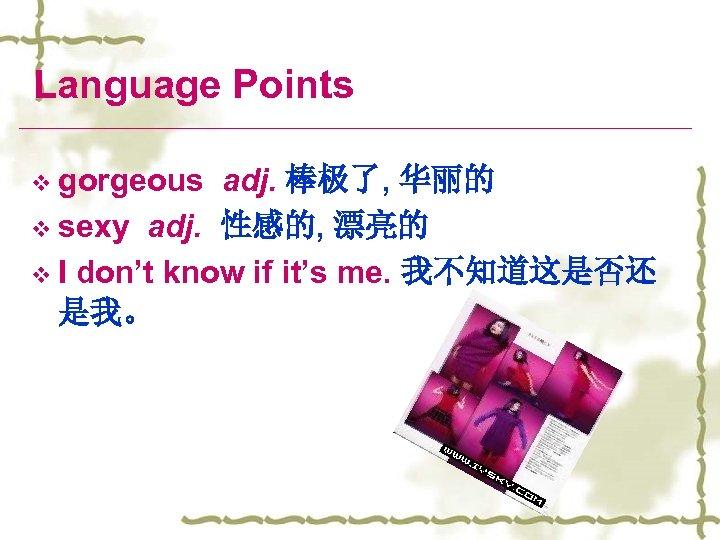 Language Points v gorgeous adj. 棒极了, 华丽的 v sexy adj. 性感的, 漂亮的 v I
