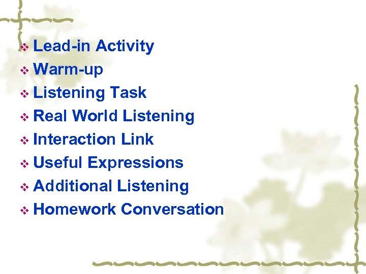 v Lead-in Activity v Warm-up v Listening Task v Real World Listening v Interaction