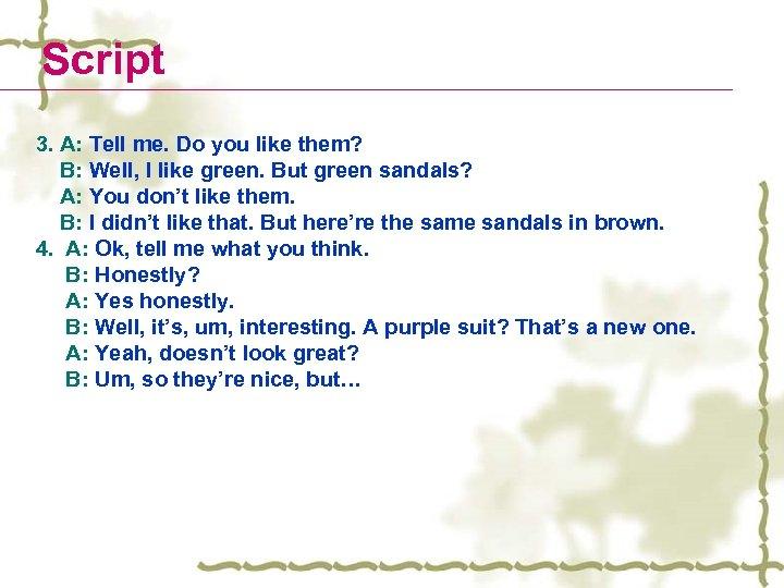 Script 3. A: Tell me. Do you like them? B: Well, I like green.