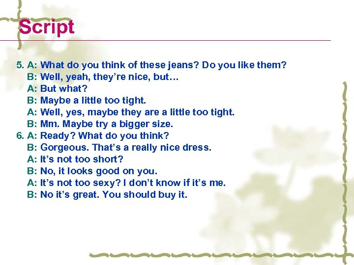 Script 5. A: What do you think of these jeans? Do you like them?
