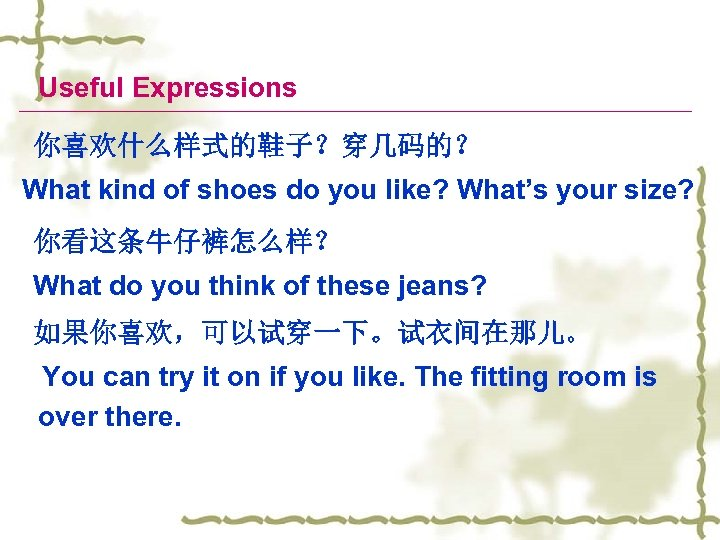 Useful Expressions 你喜欢什么样式的鞋子?穿几码的? What kind of shoes do you like? What's your size? 你看这条牛仔裤怎么样?