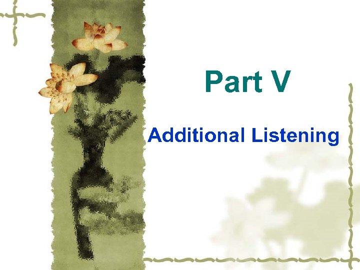 Part V Additional Listening