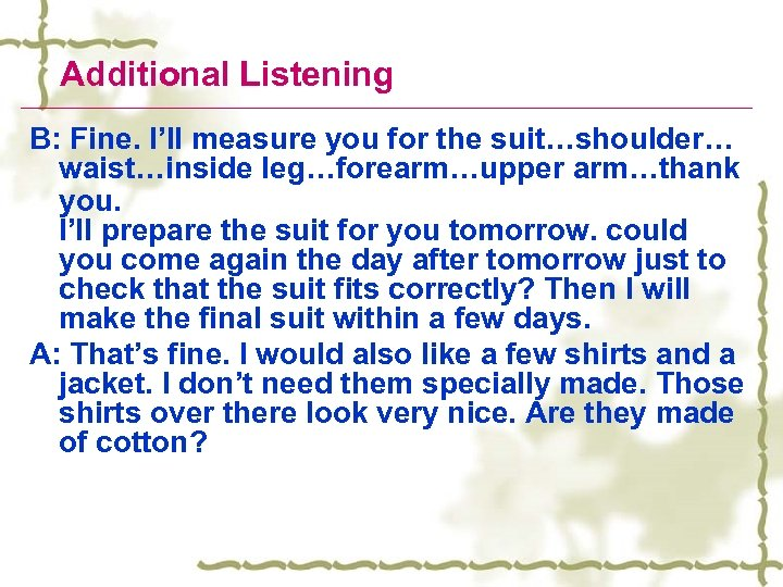Additional Listening B: Fine. I'll measure you for the suit…shoulder… waist…inside leg…forearm…upper arm…thank you.