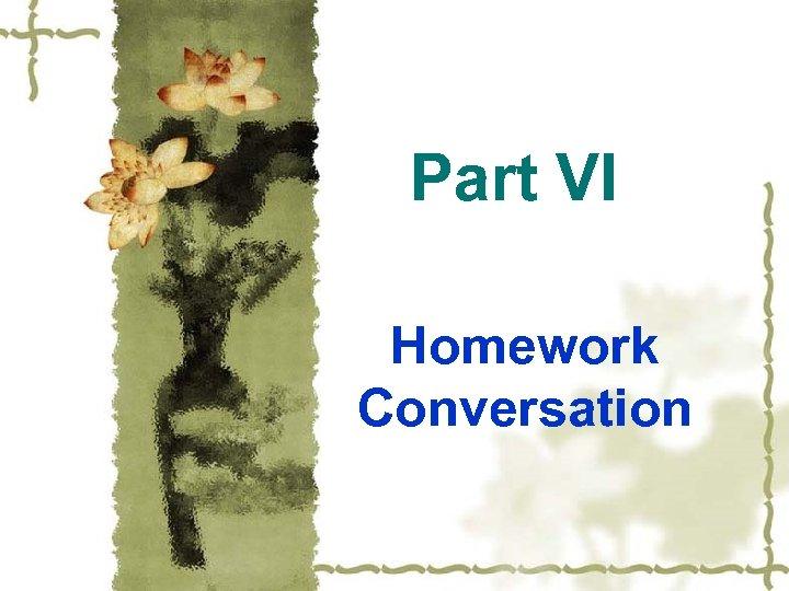 Part VI Homework Conversation