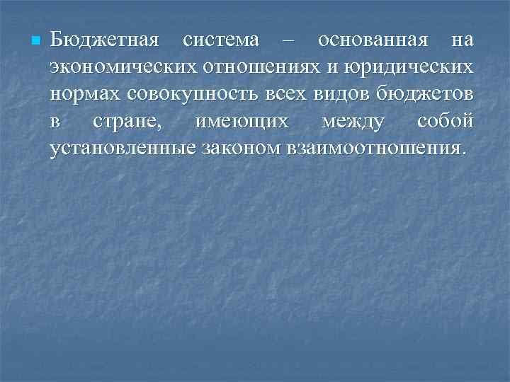 n Бюджетная система – основанная на экономических отношениях и юридических нормах совокупность всех видов