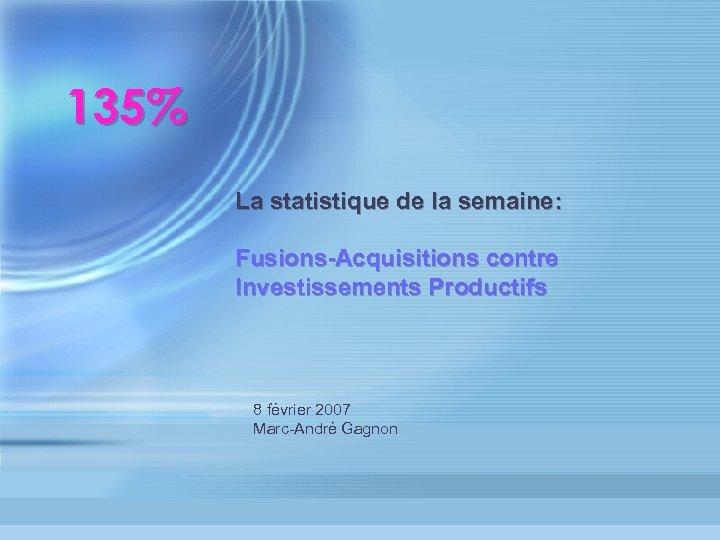 135% La statistique de la semaine: Fusions-Acquisitions contre Investissements Productifs 8 février 2007 Marc-André